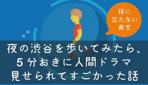 夜の渋谷を歩いてみたら、5分おきに人間ドラマ見せられてすごかった話(実話)