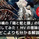 椎名林檎「鶏と蛇と豚」の歌詞やMVの考察についての記事アイキャッチ画像